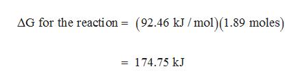 AG for the reaction = (92.46 kJ /mol) (1.89 moles) = 174.75 kJ