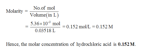 No.of mol Molarity Volume(in L 5.36x 103 mol 0.152 mol/L=0.152 M 0.03518 L Hence, the molar concentration of hydrochloric acid is 0.152M.