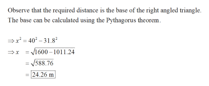 Observe that the required distance is the base of the right angled triangle The base can be calculated using the Pythagorus theorem x2= 401.8 = 1600-1011.24 /588.76 24.26 m