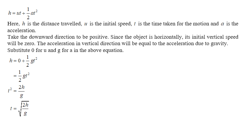 1 h ut-at 2 Here, h is the distance travelled, u is the initial speed, t is the time taken for the motion and a is the acceleration Take the downward direction to be positive. Since the object is horizontally, its initial vertical speed will be zero. The acceleration in vertical direction will be equal to the acceleration due to gravity Substitute 0 for u and g for a in the above equation 1 h= 0+gt 2 2 1 gt2 2h 2h t =