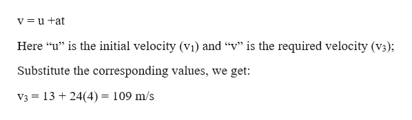 """v=u +at Here """"u"""" is the initial velocity (vi) and """"v"""" is the required velocity (v3); Substitute the corresponding values, we get: V3 1324(4) = 109 m/s"""