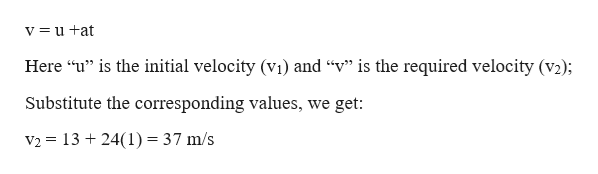 """v=u +at Here """"u"""" is the initial velocity (vi) and """"v"""" is the required velocity (v2); Substitute the corresponding values, we get: V2 1324(1) = 37 m/s"""