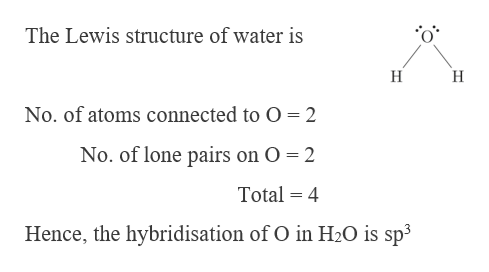 The Lewis structure of water is H No. of atoms connected to O 2 No. of lone pairs on O 2 Total 4 Hence, the hybridisation of O in H2O is sp3