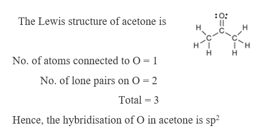 The Lewis structure of acetone is H H C. H H H No. of atoms connected to O 1 No. of lone pairs on O 2 Total 3 Hence, the hybridisation of O in acetone is sp2