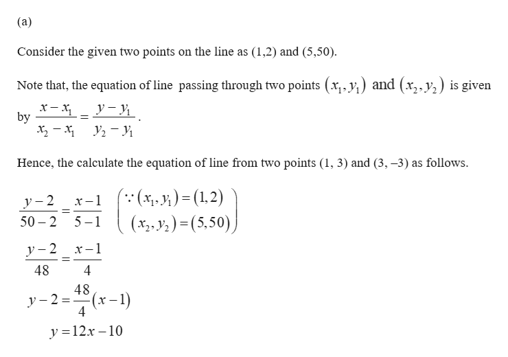 (a) Consider the given two points on the line as (1,2) and (5,50). Note that, the equation of line passing through two points (x,,y) and (x,,y) is given by Hence, the calculate the equation of line from two points (1, 3) and (3, -3) as follows ( (x, 1;) = (1,2) (x,.y2)(5,50) y-2 50 2 x-1 5 1 -1 y-2 48 4 48 y-2 4 (x-1) y 12x-10