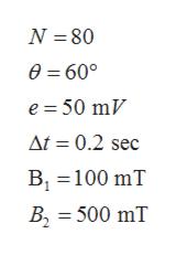 N 80 0=60° e 50 mV At = 0.2 sec B 100 mT В, B2 500 mT