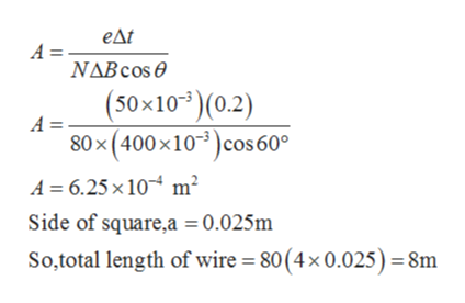 едt A = NABCOS (50x103)(0.2) А- 80x(400x103)cos 60° A 6.25 x 10 m2 Side of square,a = 0.025m So,total length of wire = 80(4x 0.025) = 8m