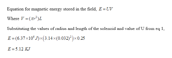 Equation for magnetic energy stored in the field, E = UV Where V (2L Substituting the values of radius and length of the solenoid and value of U from eq 1, E (6.37x10 J)(3.14x(0.032))x 0.25 E 5.12 KJ