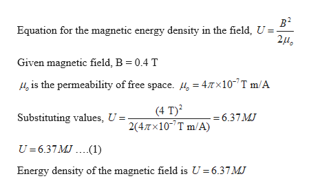 в2 Equation for the magnetic energy density in the field, U =- 2HO Given magnetic field, B = 0.4 T is the permeability of free space. 4, = 47Tx10 T m/A (4 T)2 2(4Tx107 T m/A) Substituting values, U 6.37MJ U= 6.37MJ.(1) Energy density of the magnetic field is U 6.37 MJ