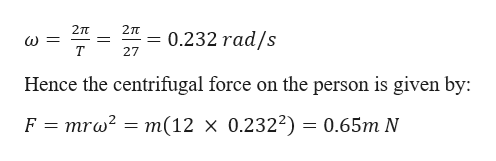 2TT 2TT = 0.232 rad/s = T 27 Hence the centrifugal force on the person is given by F mrw2 = m(12 x 0.2322) = 0.65m N