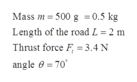 Mass m 500 g = 0.5 kg Length of the road L = 2 m Thrust force F 3.4 N angle 0 70