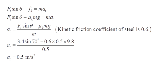 F sin 0- ma F sin- mg= ma F sin e- mg а, (Kinetic friction coefficient of steel is 0.6.) т 3.4sin 70-0.6x 0.5 x 9.8 а, 0.5 a,0.5 m/s =