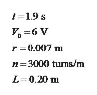 t1.9 s =6 V r 0.007 m n 3000 turns/m L 0.20 m