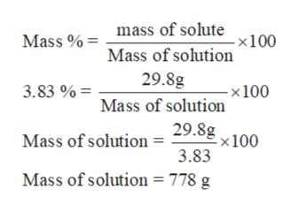 mass of solute Mass %= - x100 Mass of solution 29.8g 3.83 %= - x 100 Mass of solution 29.8g -x 100 Mass of solution = 3.83 Mass of solution = 778 g