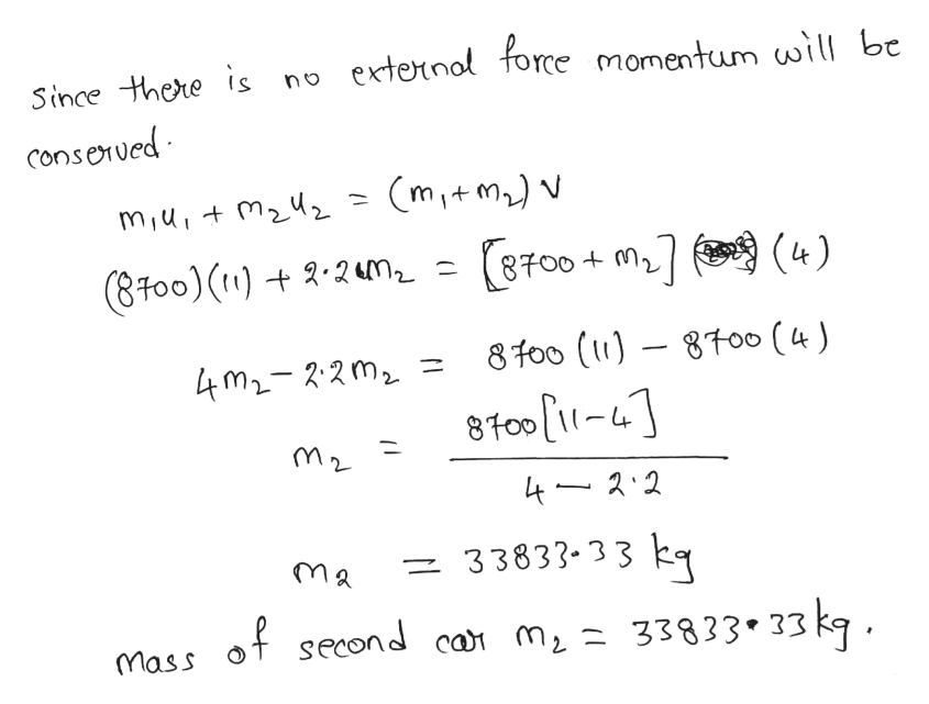 Since there is no externol force momentum will be conserued mit m)v miu,+ 8700 + m,7 (8.to0)()-24m ) 8t0o () 8To0 ( 4 ) 4m2-2-2m2 8f0o (1-41 42.2 = 33833-33 kq Mass of second car m2 33833*