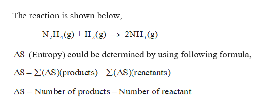 The reaction is shown below, N,H4(g)H2(g) -» 2NH, (g) AS (Entropy) could be determined by using following formula, AS (AS(products)-(AS)(reactants) AS Number of products - Number of reactant
