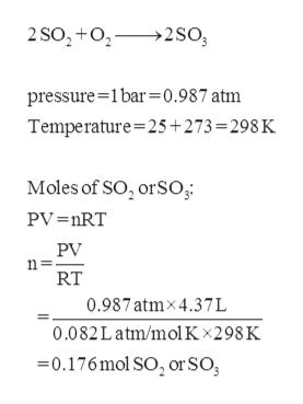 2 SO,+o 2So pressure 1bar=0.987 atm Temperature 25+273 = 298 K Moles of SO, orSO; PV =nRT PV RT 0.987atmx4.37L 0.082Latm/molKx298K -0.176mol SO2 or SO