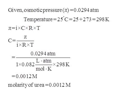 Given, osmoticpressure () 0.0294 atm Temperature 25 C-25+273=298 K C ixRxT 0.0294 atm 1x0.082Latm298K mol K 0.0012M molarity of urea=0.0012 M
