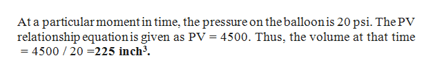 At a particular moment in time, the pressure on the balloonis 20 psi. The PV relationship equation is given as Pv = 4500. Thus, the volume at that time = 4500 /20 =225 inch3.