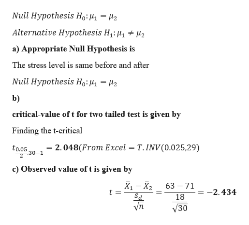 Null Hypothesis Ho:H1= 42 Alternative Hypothesis H1: 2 a) Appropriate Null Hypothesis is The stress level is same before and after Null Hypothesis Ho:4= 42 b) critical-value oft for two tailed test is given by Finding the t-critical - 2.048(From Excel T.INV(0.025,29) 30-1 to.05 c) Observed value of t is given by х, — х, t 63 71 -2.434 18 30