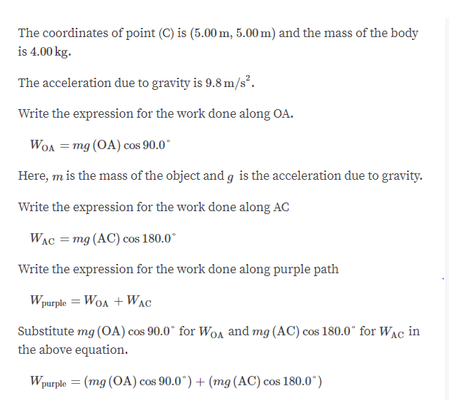 The coordinates of point (C) is (5.00 m, 5.00 m) and the mass of the body is 4.00 kg. The acceleration due to gravity is 9.8 m/s2 Write the expression for the work done along OA. WOA mg (OA) cos 90.0 COS Here, m is the mass of the object and g is the acceleration due to gravity. Write the expression for the work done along AC mg (AC) cos 180.0 WAC Write the expression for the work done along purple path Wpurple WOAWAC Substitute mg (OA) cos 90.0 for WoA and mg (AC) cos 180.0 for WAC in the above equation. Wpurple (mg (OA) cos 90.0 + (mg (AC) cos 180.0*