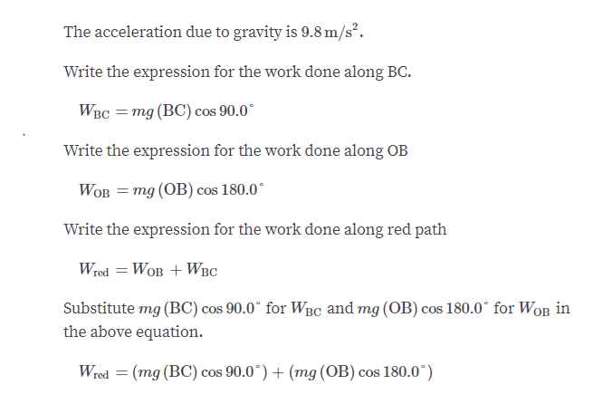 """The acceleration due to gravity is 9.8 m/s2. Write the expression for the work done along BC. WBс 3 тg (ВC) сos 90.0"""" Write the expression for the work done along OB WOB = mg (OB) cos 180.0 Write the expression for the work done along red path Wred WoB WBC Substitute mg (BC) cos 90.0 for WBC and mg (OB) cos 180.0 for WoB in the above equation. (mg (BC) cos 90.0*) (mg (OB) cos 180.0° Wred"""