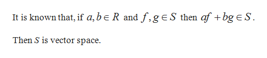 It is known that, if a,be R and f.geS then af + bg e S Then S is vector space.