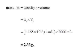 mass, m densityx volume =dx V =(1.165x10 g/mL)x 2000 mL 2.33g