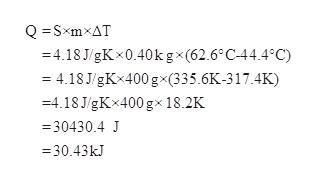 QSxmxAT -4.18 J/gKx0.40k gx(62.6°C44.4°C) = 4.18 J/gKx400 gx(335.6K-317.4K) =4.18J/gKx400 gx 18.2K 30430.4 J =30.43kJ