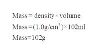 Mass density x volume Mass (1.0g/cm102ml Mass=102g