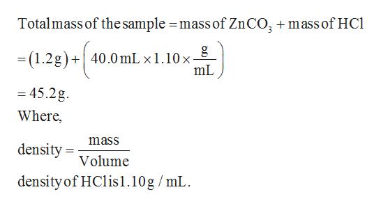 Totalmass of thesample =mass of ZnCO, mass of HCl gg = (1.2g)+40.0 mL x 1.10 x - mL = 45.2g Where, mass density Volume density of HClis1.10g /mL