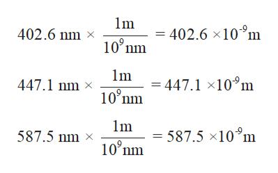 m - 402.6 x10 m 100 nm 402.6 nm x Im -447.1 x10 m 447.1 nm x 10°nm m = 587.5 x10 m 587.5 nm x 10°nm
