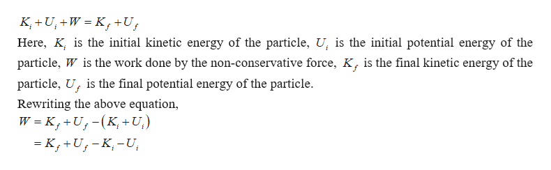 K U,+W K+U Here, K, is the initial kinetic energy of the particle, U, is the initial potential energy of the particle, W is the work done by the non-conservative force, K, is the final kinetic energy of the particle, U is the final potential energy of the particle Rewriting the above equation, W K, +U,-(K,+ U,)