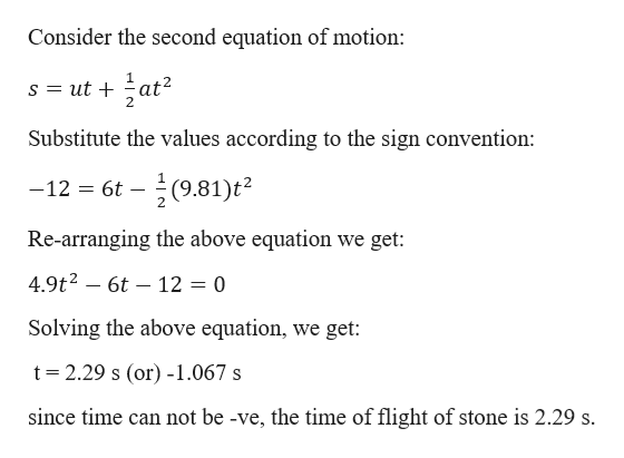 Consider the second equation of motion: s ut at2 Substitute the values according to the sign convention: -글(9.81)t2 -12 6t Re-arranging the above equation we get: 4.9t2 6t 12 = 0 Solving the above equation, we get t 2.29 s (or) -1.067 s since time can not be -ve, the time of flight of stone is 2.29 s.
