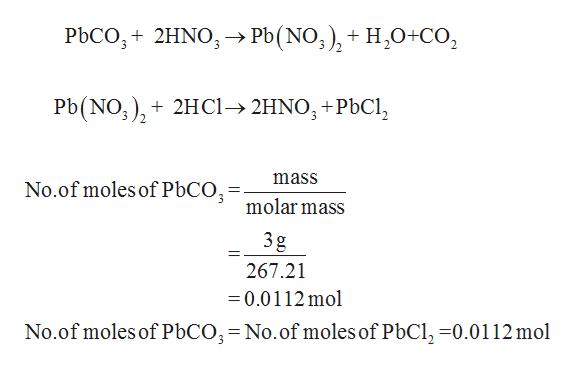 PbCO 2HNO> Pb(NO;), + H2O+CO2 Pb(NO) 2HCi-2HNO+PbCl No.of moles of PbCO,-molar mass mass 3g 11 267.21 =0.0112mol No.of moles of PbCO3= No.of moles of PbCl, -0.0112 mol _