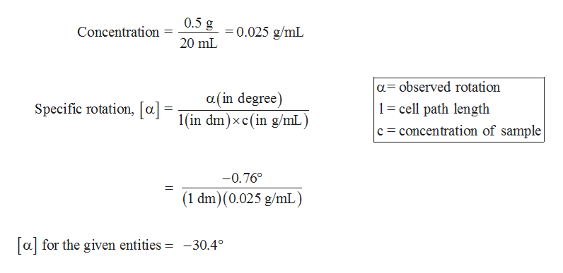 0.5 g 0.025 g/mL Concentration 20 mL a observed rotation 1 cell path length c concentration of sample a(in degree) 1(in dm)xc(in g/mL) Specific rotation, la] -0.76° (1 dm) (0.025 g/mL) a for the given entities = -30.4°
