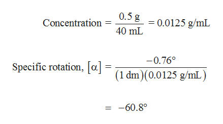 0.5 g 0.0125 g/mL Concentration 40 mL -0.76° Specific rotation, [a.] = 1 dm)(0.0125 g/mL) -60.80  