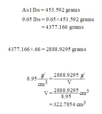 As1 Ibs 453.592 grams 9.65 Ibs 9.65 x453.592 grams 4377.166 grams 4377.166x.66 2888.9295 grams 8.95 _2888.9295 g V Cm V=2888.9295 8.95 322.7854 cm3