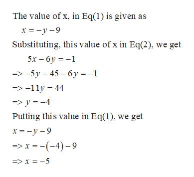 The value of x, in Eq(1) is given as х%3D-у-9 Substituting. this value of x in Eq(2), we get 5х — 6у %3D-1 -> -5у —45 — 6у%3-1 => -11y44 => y -4 Putting this value in Eq(1), we get > x (-4)9 =>x = -5