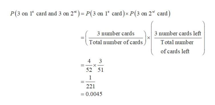 P(3 on 1 card and 3 on 2) P(3 on 1 card)x P(3 on 2 card) 3 number cards 3 number cards left Total number of cards T otal number of cards left 4 3 52 51 1 221 0.0045