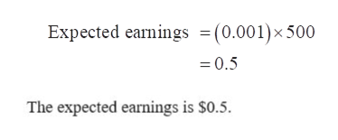 Expected earnings =(0.001)x 500 0.5 The expected earnings is $0.5.