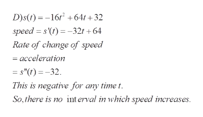 """D)s(t)16/64t+32 speed s'(t)-32t+64 Rate of change of speed acceleration = s""""(t)=-32 This is negative for any time t So,there is no int erval in which speed increases."""