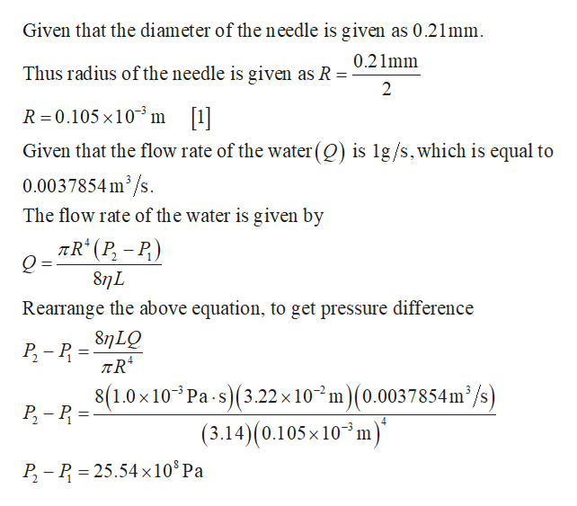 Given that the diameter of the needle is given as 0.21mm 0.21mm Thus radius of the needle is given as R 2 R 0.105 x 10 m [1] Given that the flow rate of the water(Q) is lg/s,which is equal to 0.0037854 m2/s. The flow rate of the water is given by 8n L Rearrange the above equation, to get pressure difference 8n LQ Р. - Р - 8(1.0x 10 Р- - Р- Pa s3.22 x 102 m)(0.0037854m3/s) (3.14)(0.105x10 m) P P 25.54 x10 Pa