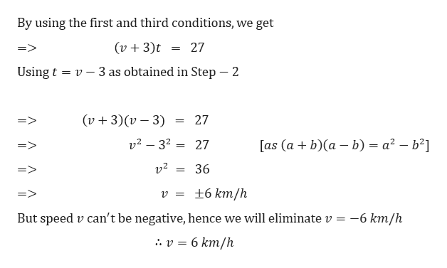 By using the first and third conditions, we get (v3)t 27 Using t v3 as obtained in Step - 2 (v3)v3) 27 v2 32 =27 a2 - b2 [as (ab)a b) v2 36 ±6 km/h 12 = But speed v can't be negative, hence we will eliminate v = -6 km/h 6 km/h