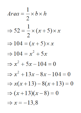 1 Area = xb x h 2 1 x (x 5)xx 2 52 104 (x5) xx 104 x 5x -x +5x-104= 0 x13x-8x-104 = 0 x(x13)-8(x+13) 0 (x13)(x-8) 0 x =-13,8