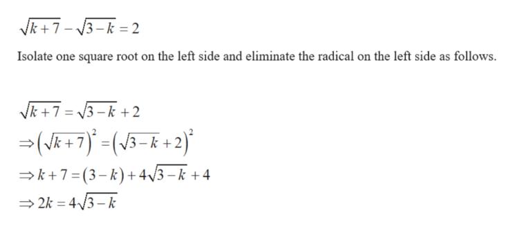 Vk7 3-k= 2 Isolate one square root on the left side and eliminate the radical on the left side as follows. Vk7 3-k+2 (R 7) +2) V3- k7 (3-k) +4/3-k +4 2k 43- k