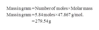 Massingram Number of molesx Molar mass Massingram 5.84 molesx47.867 g/mol 279.54g