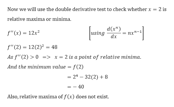 """Now we will use the double derivative test to check whether x = 2 is relative maxima or minima d(x"""") using f""""(x) = 12x2 пх*- dx f""""(2) 12(2)2 = 48 As f""""(2)>0 => x= 2 is a point of relative minima Аnd the miniтит value — f (2) 24-32(2)8 - 40 Also, relative maxima of f (x) does not exist"""