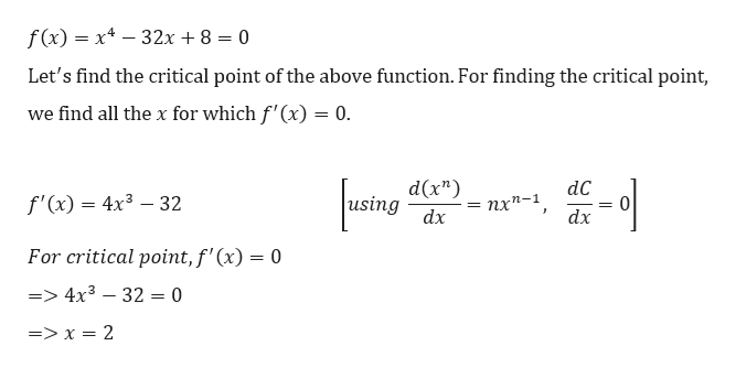 """f(x) x4-32x + 8 = 0 Let's find the critical point of the above function. For finding the critical point, we find all the x for which f'(x) = 0. d(x"""") using dC f'(x) 4x3 32 пх^-1 dx dx For critical point, f'(x) = 0 =4x3 32 = 0 => x = 2"""