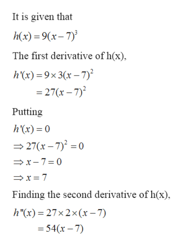 """It is given that h(x) 9(x-7 The first derivative of h(x) h(x)9x3(x-7) 27(x-7)2 Putting h'(x) 0 27(x-7)2 0 x-7 0 x 7 Finding the second derivative of h(x) h""""(x) = 27x2 x (x-7) 54(x-7)"""